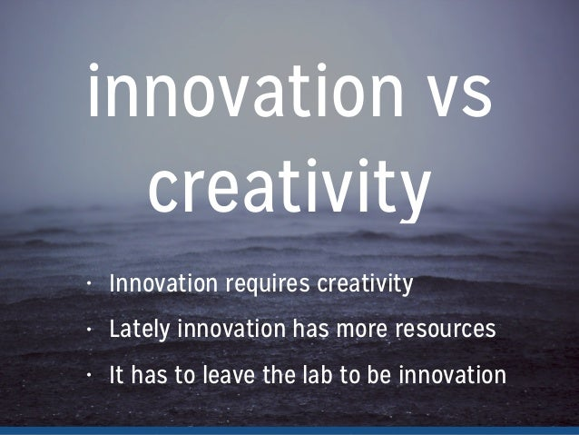 innovation vs creativity • Innovation requires creativity • Lately innovation has more resources • It has to leave the lab...
