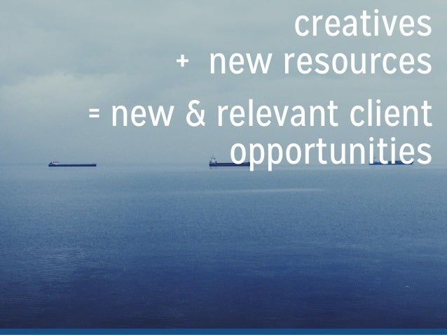 creatives + new resources = new & relevant client opportunities !
