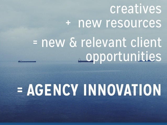creatives + new resources = new & relevant client opportunities ! = AGENCY INNOVATION