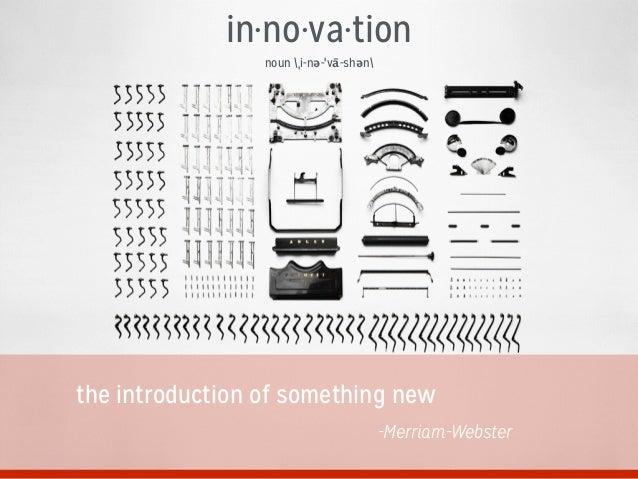 in·no·va·tion noun ˌi-nə-ˈvā-shən the introduction of something new -Merriam-Webster