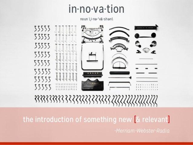 in·no·va·tion noun ˌi-nə-ˈvā-shən the introduction of something new [& relevant] -Merriam-Webster-Radia