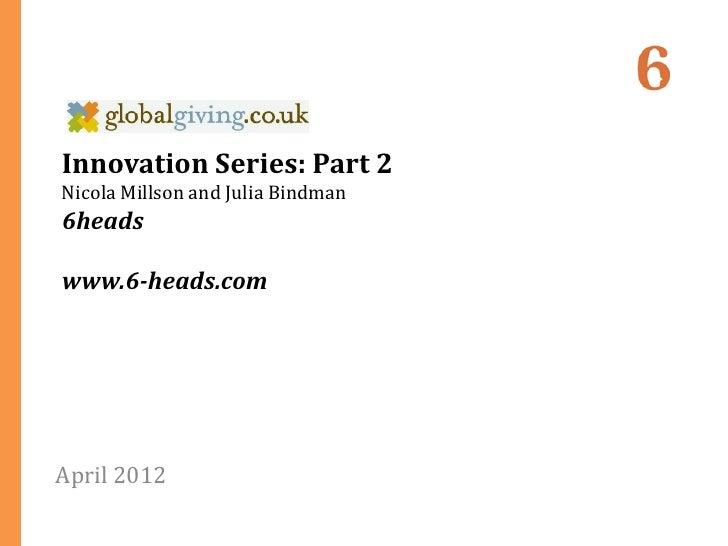 Innovation Series: Part 2Nicola Millson and Julia Bindman6headswww.6-heads.comApril 2012