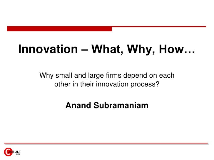Innovation – What, Why, How…<br />Why small and large firms depend on each other in their innovation process?<br />Anand S...