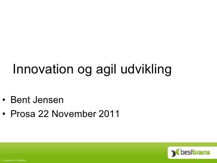 Innovation og agil udvikling• Bent Jensen• Prosa 22 November 2011© Copyright 2010, BestBrains