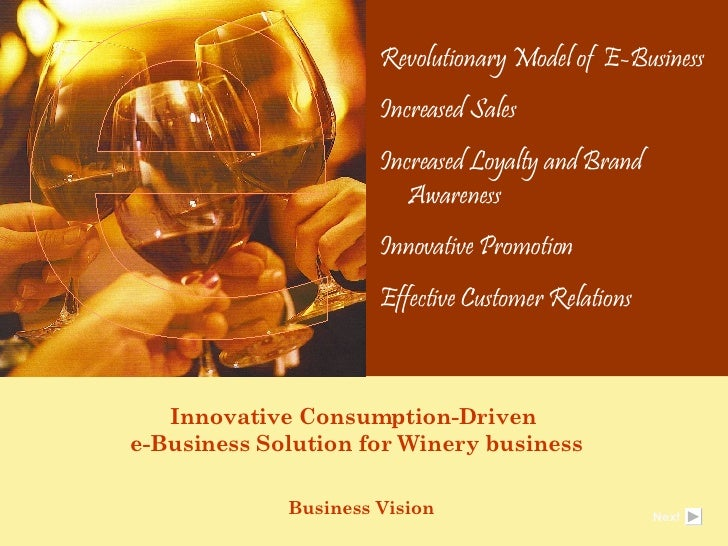 Innovative Consumption-Driven  e-Business Solution for Winery business Business Vision  Revolutionary Model of  E-Business...