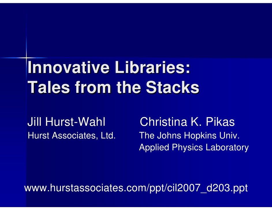 Innovative Libraries: Tales from the Stacks Jill Hurst-Wahl          Christina K. Pikas Hurst Associates, Ltd.   The Johns...
