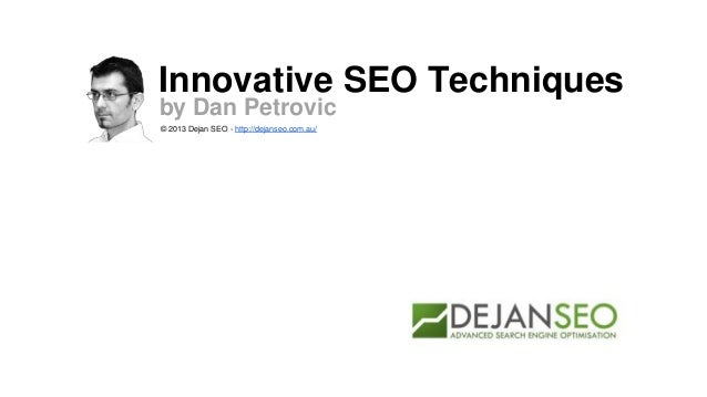 Innovative SEO Techniquesby Dan Petrovic© 2013 Dejan SEO - http://dejanseo.com.au/