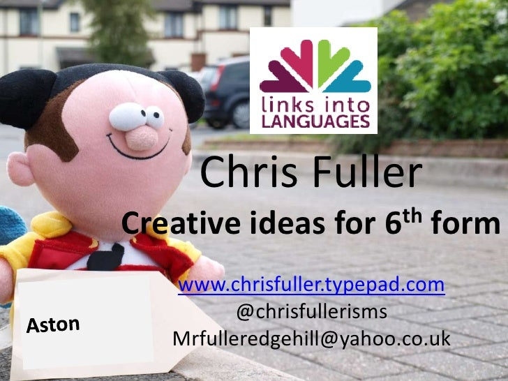 Chris Fuller<br />Creative ideas for 6th form<br />www.chrisfuller.typepad.com<br />@chrisfullerisms<br />Mrfulleredgehill...