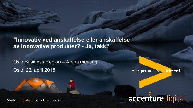 """Copyright © 2015 Accenture All rights reserved. """"Innovativ ved anskaffelse eller anskaffelse av innovative produkter? - Ja..."""