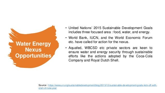 Water Energy Nexus Opportunities • United Nations' 2015 Sustainable Development Goals includes three focused area : food, ...