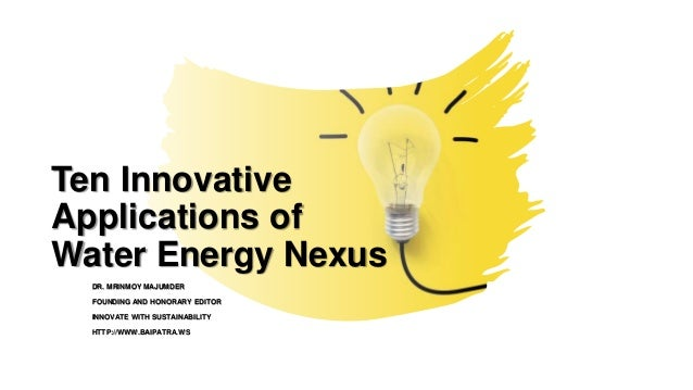 Ten Innovative Applications of Water Energy Nexus DR. MRINMOY MAJUMDER FOUNDING AND HONORARY EDITOR INNOVATE WITH SUSTAINA...