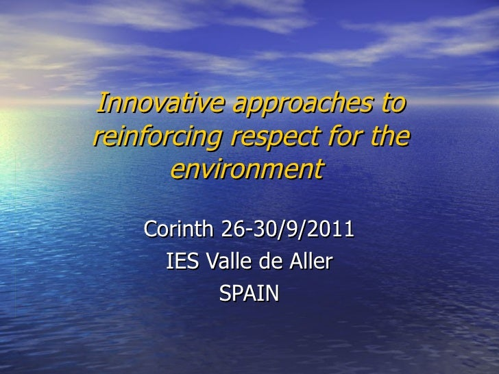 Innovative approaches to reinforcing respect for the environment   Corinth 26-30/9/2011 IES Valle de Aller SPAIN
