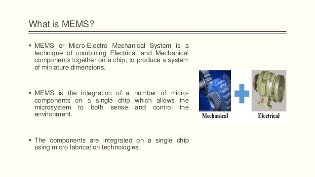 micro electromechanical systems mems The micro-electromechanical systems (mems) major is structured to provide students with the knowledge and skills necessary to work as an entry-level technician training is provided in the fundamental concepts of micro-electromechanical systems and how these devices are designed and fabricated.