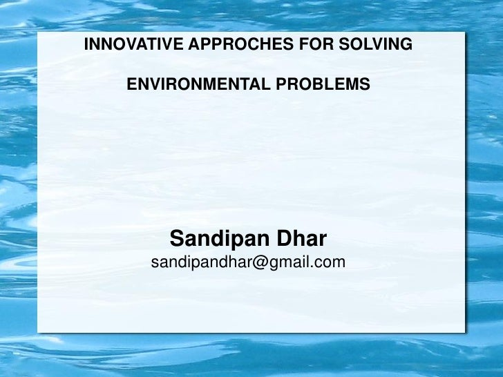 INNOVATIVE APPROCHES FOR SOLVING    ENVIRONMENTAL PROBLEMS        Sandipan Dhar      sandipandhar@gmail.com