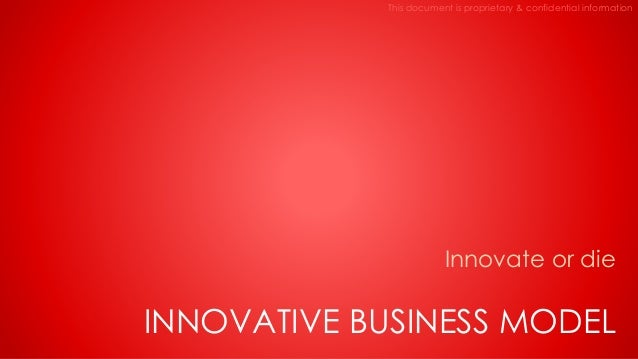 This document is proprietary & confidential information Innovate or die INNOVATIVE BUSINESS MODEL