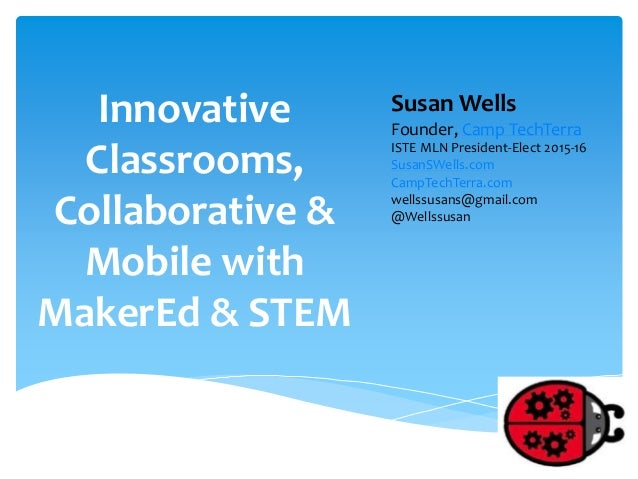 Innovative Classrooms, Collaborative & Mobile with MakerEd & STEM Susan Wells Founder, Camp TechTerra ISTE MLN President-E...