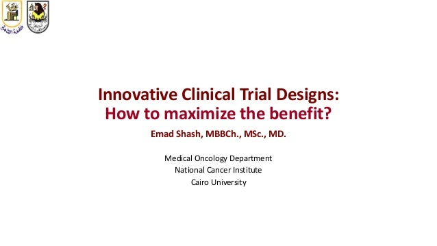 Innovative Clinical Trial Designs: How to maximize the benefit? Emad Shash, MBBCh., MSc., MD. Medical Oncology Department ...