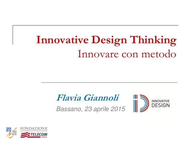 Innovative Design Thinking Innovare con metodo Flavia Giannoli Bassano, 23 aprile 2015