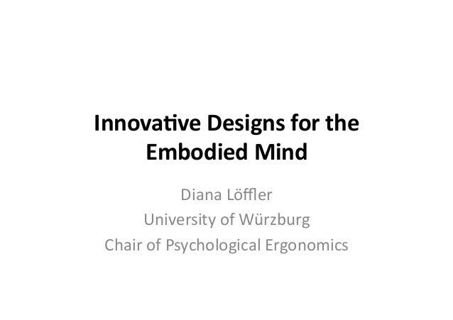 Innova&ve  Designs  for  the   Embodied  Mind   Diana  Löffler   University  of  Würzburg   Chair  o...