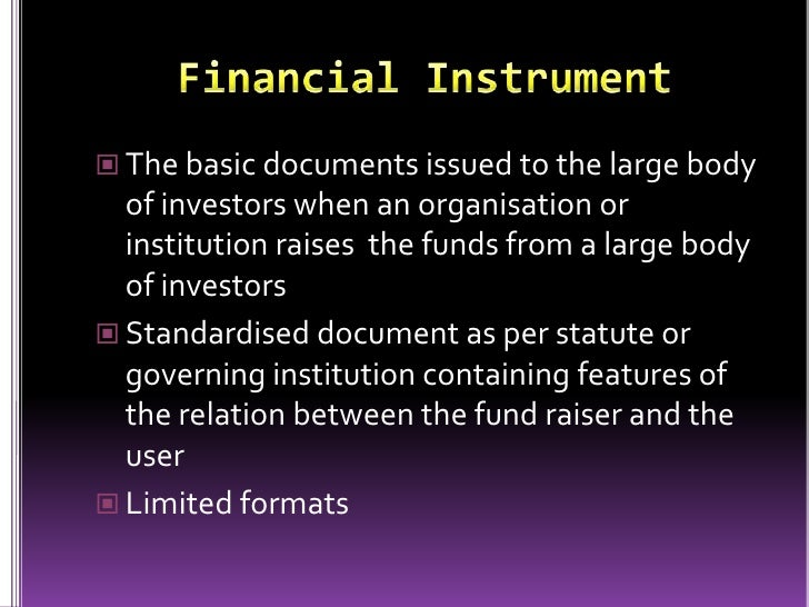 basic financial instruments Financial instruments are monetary contracts between parties they can be created, traded, modified and settled they can be cash (currency), evidence of an ownership .