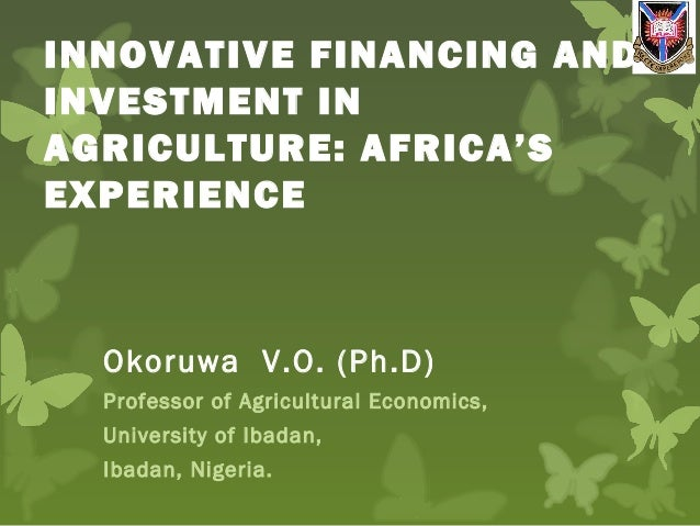 INNOVATIVE FINANCING AND INVESTMENT IN AGRICULTURE: AFRICA'S EXPERIENCE Okoruwa V.O. (Ph.D) Professor of Agricultural Econ...