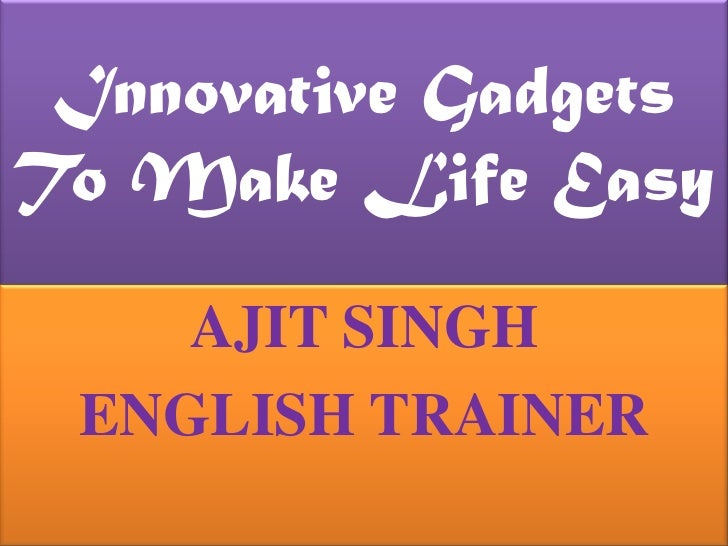Innovative Gadgets To Make Life Easy <br />AJIT SINGH<br />ENGLISH TRAINER<br />