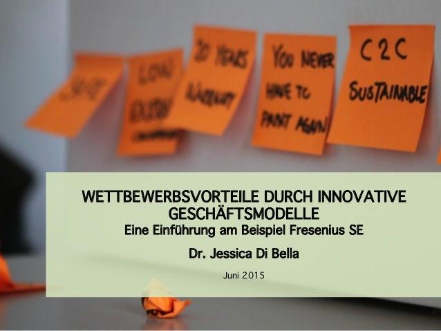 WETTBEWERBSVORTEILE DURCH INNOVATIVE GESCHÄFTSMODELLE Eine Einführung am Beispiel Fresenius SE Dr. Jessica Di Bella Juni ...