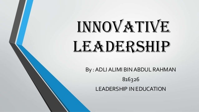 INNOVATIVE LEADERSHIP By : ADLI ALIMI BIN ABDUL RAHMAN 816326 LEADERSHIP IN EDUCATION