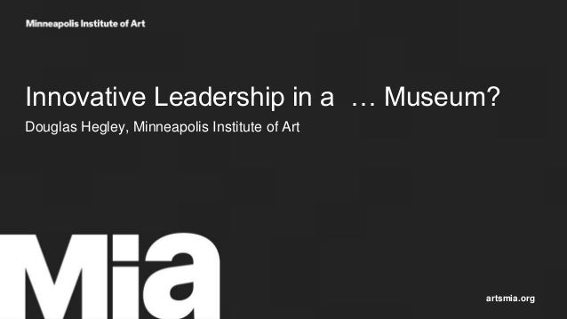 Innovative Leadership in a … Museum? Douglas Hegley, Minneapolis Institute of Art artsmia.org