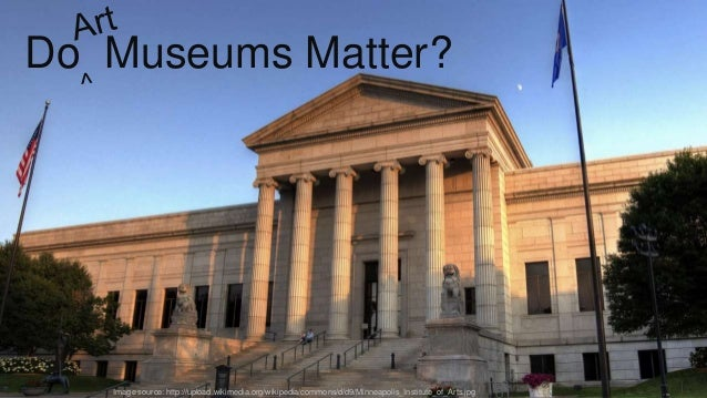Image source: http://upload.wikimedia.org/wikipedia/commons/d/d9/Minneapolis_Institute_of_Arts.jpg Do Museums Matter?