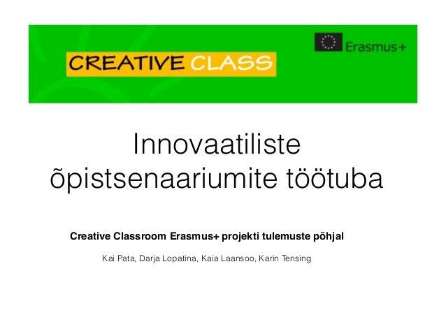 Innovaatiliste õpistsenaariumite töötuba Creative Classroom Erasmus+ projekti tulemuste põhjal Kai Pata, Darja Lopatina, K...