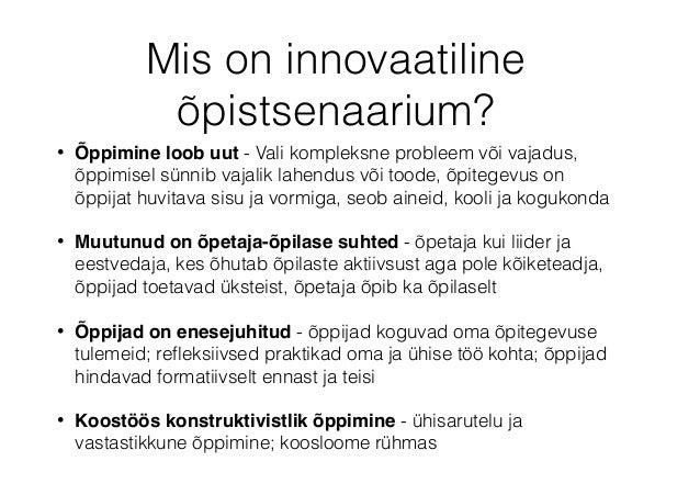 Mis on innovaatiline õpistsenaarium? • Õppimine loob uut - Vali kompleksne probleem või vajadus, õppimisel sünnib vajalik ...