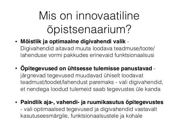 Mis on innovaatiline õpistsenaarium? • Mõistlik ja optimaalne digivahendi valik - Digivahendid aitavad muuta loodava teadm...
