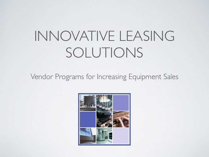 INNOVATIVE LEASING     SOLUTIONS Vendor Programs for Increasing Equipment Sales             Innovative Leasing Solutions