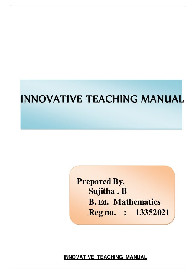 INNOVATIVE TEACHING MANUAL  Prepared By,  Sujitha . B  B. Ed. Mathematics  Reg no. : 13352021  INNOVATIVE TEACHING MANUAL