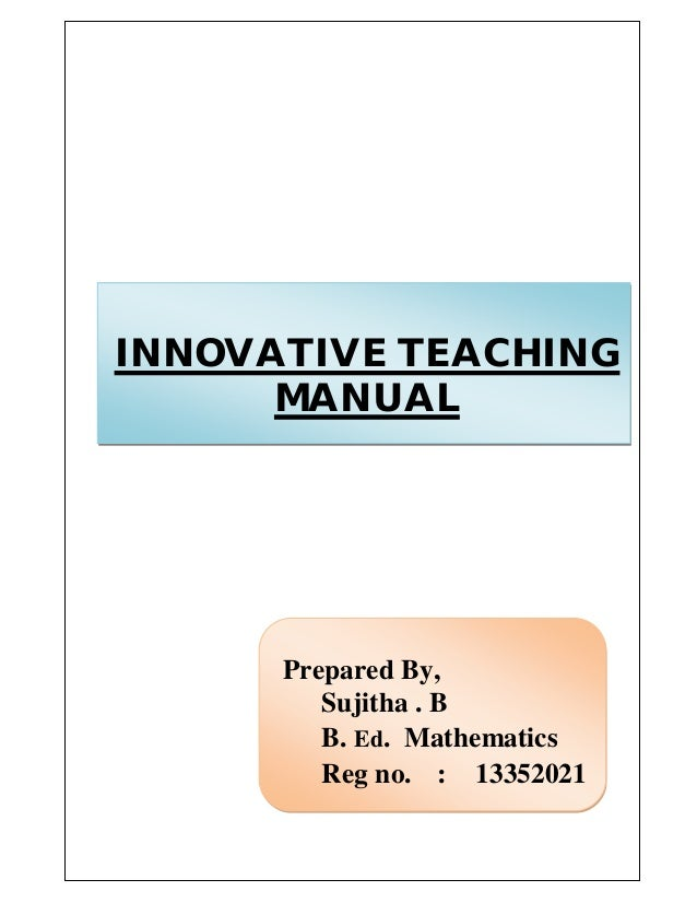 INNOVATIVE TEACHING  MANUAL  Prepared By,  Sujitha . B  B. Ed. Mathematics  Reg no. : 13352021