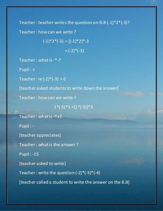 Teacher : teacher writes the question on B.B (-1)*2*(-3)?  Teacher : how can we write ?  (-1)*2*(-3) = [(-1)*2]*-3  = (-2)...