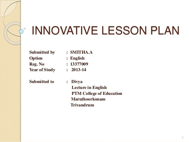 INNOVATIVE LESSON PLAN  Submitted by : SMITHA.A  Option : English  Reg. No : 13377009  Year of Study : 2013-14  Submitted ...