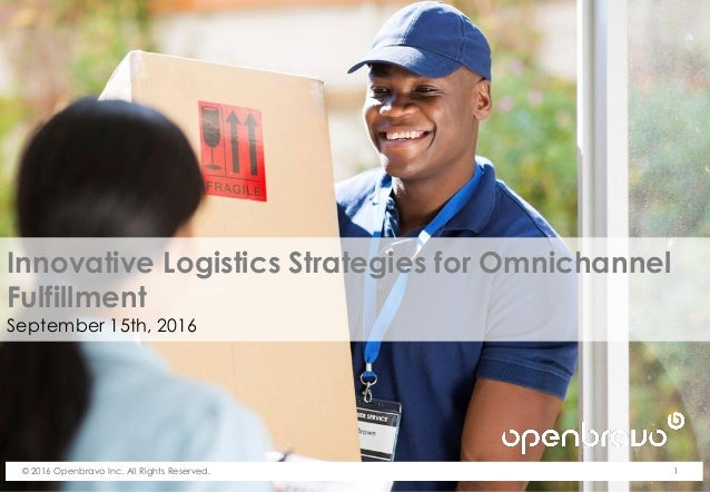 © 2016 Openbravo Inc. All Rights Reserved. 1 Innovative Logistics Strategies for Omnichannel Fulfillment September 15th, 2...