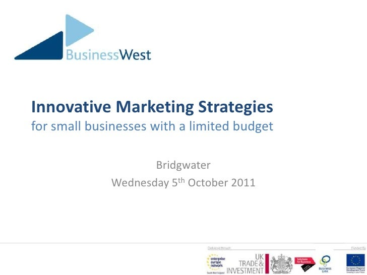 Innovative Marketing Strategiesfor small businesses with a limited budget<br />Bridgwater<br />Wednesday 5th October 2011<...