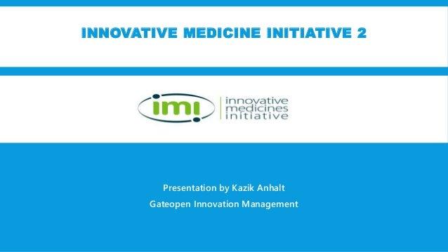 INNOVATIVE MEDICINE INITIATIVE 2 Presentation by Kazik Anhalt Gateopen Innovation Management