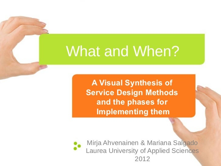 What and When?   A Visual Synthesis of  Service Design Methods    and the phases for    Implementing them  Mirja Ahvenaine...