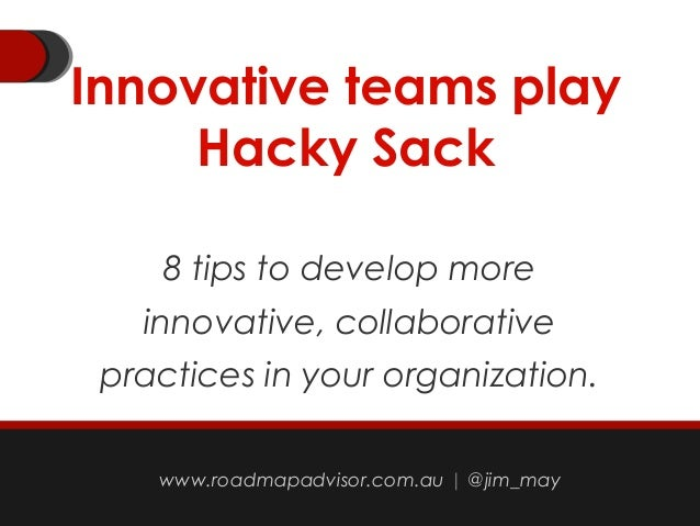 Innovative teams play Hacky Sack 8 tips to develop more innovative, collaborative practices in your organization. jimmay@o...