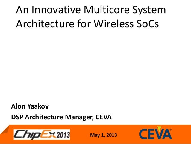May 1, 2013An Innovative Multicore SystemArchitecture for Wireless SoCsAlon YaakovDSP Architecture Manager, CEVA
