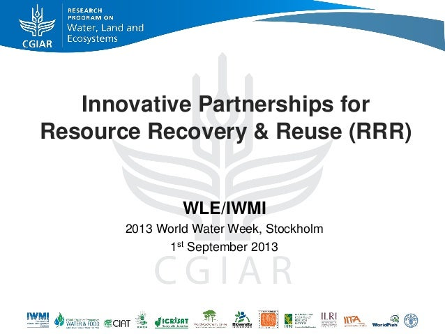 Innovative Partnerships for Resource Recovery & Reuse (RRR) WLE/IWMI 2013 World Water Week, Stockholm 1st September 2013
