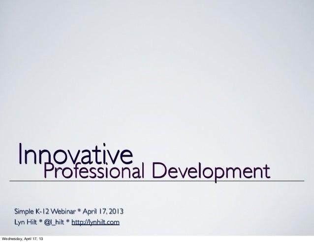 Simple K-12 Webinar * April 17, 2013Lyn Hilt * @l_hilt * http://lynhilt.comInnovativeProfessional DevelopmentWednesday, Ap...