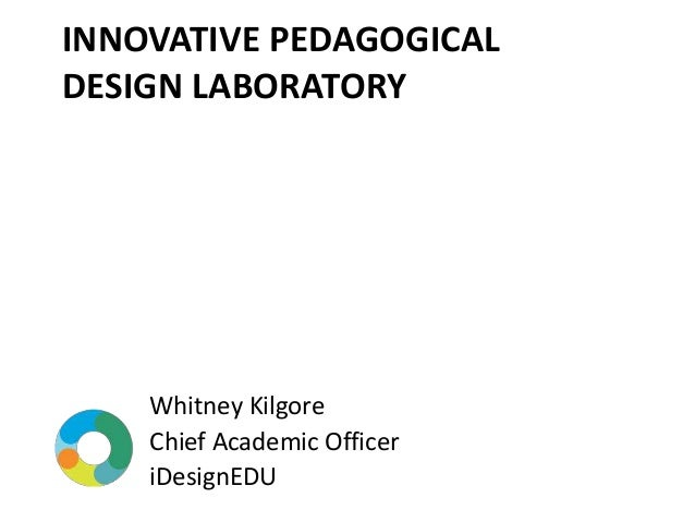 INNOVATIVE PEDAGOGICAL DESIGN LABORATORY Whitney Kilgore Chief Academic Officer iDesignEDU