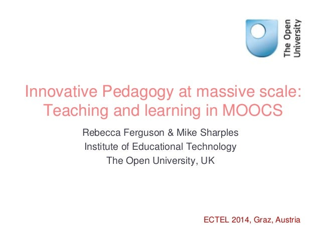 Innovative Pedagogy at massive scale:  Teaching and learning in MOOCS  Rebecca Ferguson & Mike Sharples  Institute of Educ...
