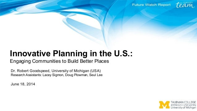 Innovative Planning in the U.S.: Engaging Communities to Build Better Places Dr. Robert Goodspeed, University of Michigan ...