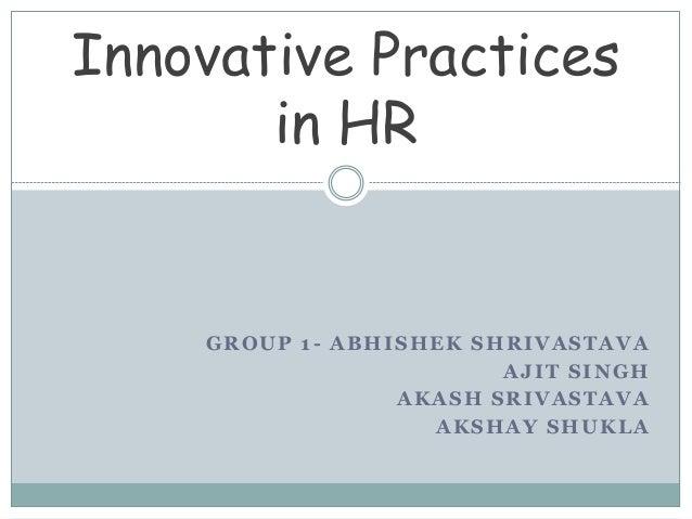 GROUP 1- ABHISHEK SHRIVASTAVA AJIT SINGH AKASH SRIVASTAVA AKSHAY SHUKLA Innovative Practices in HR